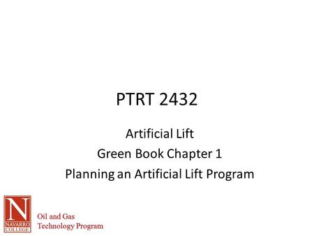 Oil and Gas Technology Program Oil and Gas Technology Program PTRT 2432 Artificial Lift Green Book Chapter 1 Planning an Artificial Lift Program.