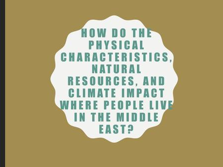 HOW DO THE PHYSICAL CHARACTERISTICS, NATURAL RESOURCES, AND CLIMATE IMPACT WHERE PEOPLE LIVE IN THE MIDDLE EAST?