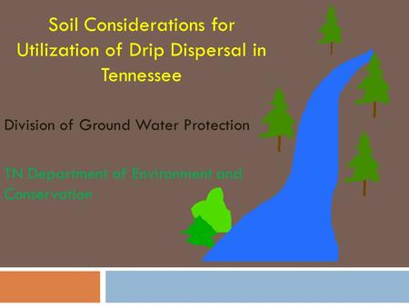 Soil Considerations for Utilization of Drip Dispersal in Tennessee Division of Ground Water Protection TN Department of Environment and Conservation.