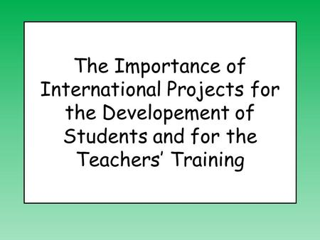 The Importance of International Projects for the Developement of Students and for the Teachers' Training.