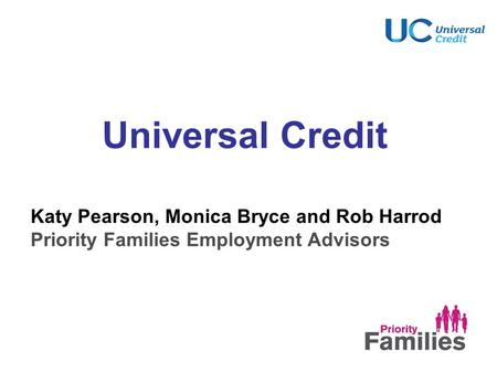 Universal Credit Katy Pearson, Monica Bryce and Rob Harrod Priority Families Employment Advisors.
