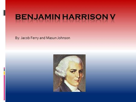 By: Jacob Ferry and Masun Johnson. DoB and DoD  Benjamin Harrison V was born on April 5, 1726 at Berkley Plantation  He died on April 24, 1791 at 65.