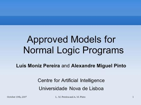 October 19th, 2007L. M. Pereira and A. M. Pinto1 Approved Models for Normal Logic Programs Luís Moniz Pereira and Alexandre Miguel Pinto Centre for Artificial.
