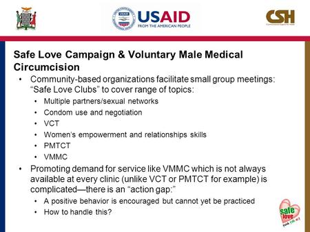 "Safe Love Campaign & Voluntary Male Medical Circumcision Community-based organizations facilitate small group meetings: ""Safe Love Clubs"" to cover range."