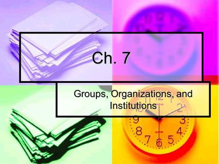 Ch. 7 Groups, Organizations, and Institutions. Groups A key element of our social structure and much of our social interaction takes place within them.