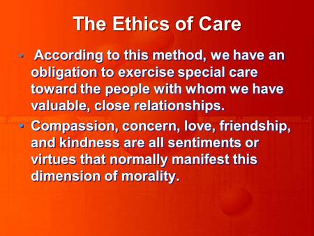 The Ethics of Care According to this method, we have an obligation to exercise special care toward the people with whom we have valuable, close relationships.