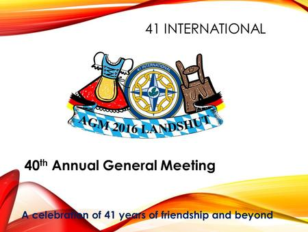 41 INTERNATIONAL 40 th Annual General Meeting A celebration of 41 years of friendship and beyond.