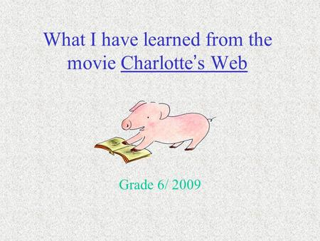 What I have learned from the movie Charlotte ' s Web Grade 6/ 2009.