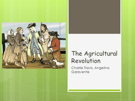 The Agricultural Revolution Charlie Travis, Angelina Garavente.