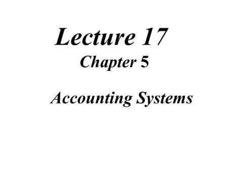 Lecture 17 Chapter 5 Accounting Systems. Review of Lecture.