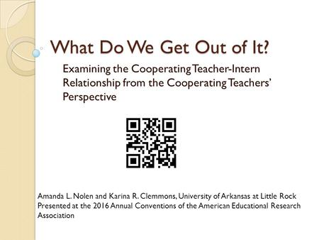What Do We Get Out of It? Examining the Cooperating Teacher-Intern Relationship from the Cooperating Teachers' Perspective Amanda L. Nolen and Karina R.