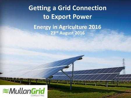 Getting a Grid Connection to Export Power Energy in Agriculture 2016 23 rd August 2016.