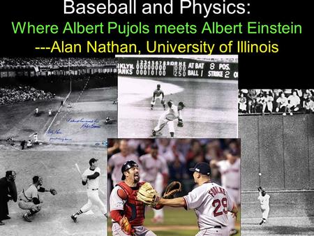 1 Baseball and Physics: Where Albert Pujols meets Albert Einstein ---Alan Nathan, University of Illinois.