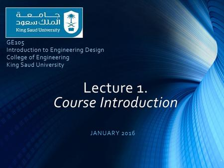 Lecture 1. Course Introduction JANUARY 2016 1 GE105 Introduction to Engineering Design College of Engineering King Saud University.