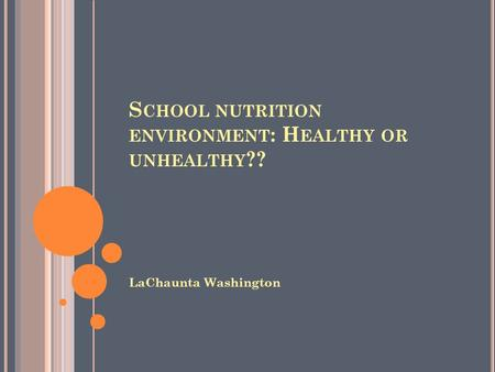 S CHOOL NUTRITION ENVIRONMENT : H EALTHY OR UNHEALTHY ?? LaChaunta Washington.
