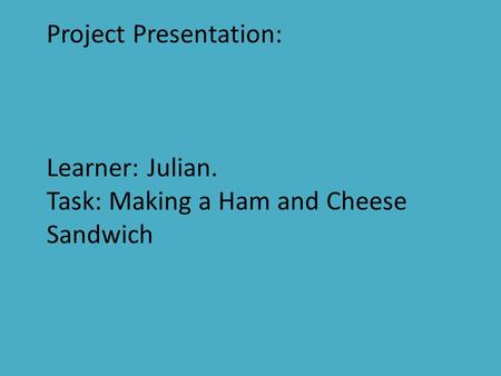 Project Presentation: Learner: Julian. Task: Making a Ham and Cheese Sandwich.