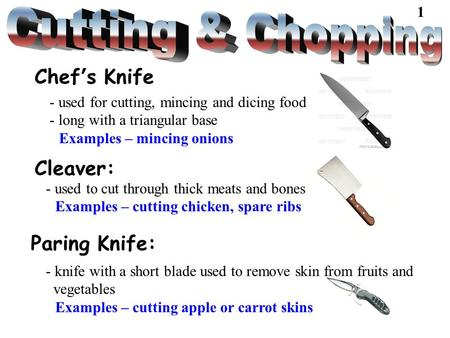 Cleaver: - used to cut through thick meats and bones Examples – cutting chicken, spare ribs Paring Knife: - knife with a short blade used to remove skin.