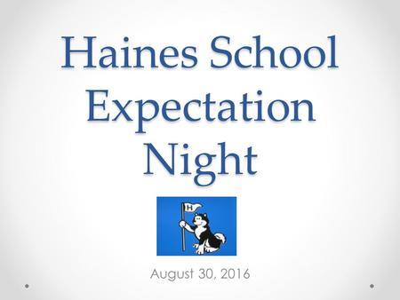 Haines School Expectation Night August 30, 2016. Student Expectations Respect others and their property. Take responsibility for your actions. Come prepared.