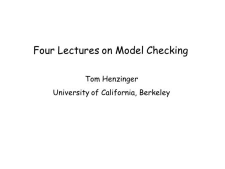 Four Lectures on Model Checking Tom Henzinger University of California, Berkeley.