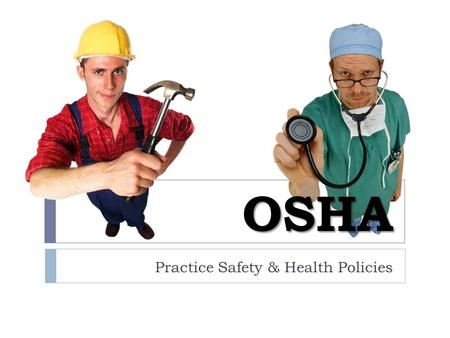 OSHA Practice Safety & Health Policies. OSHA stands for… O ccupational S afety & H ealth A dministration.