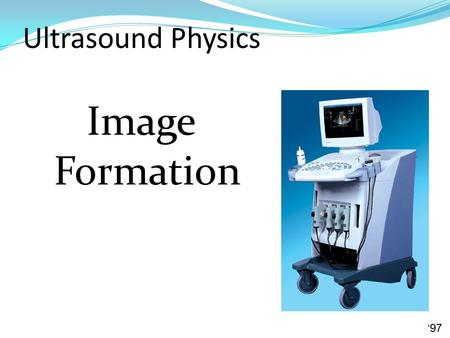 Ultrasound Physics Image Formation '97. Real-time Scanning Each pulse generates one line Except for multiple focal zones frame one frame consists of many.