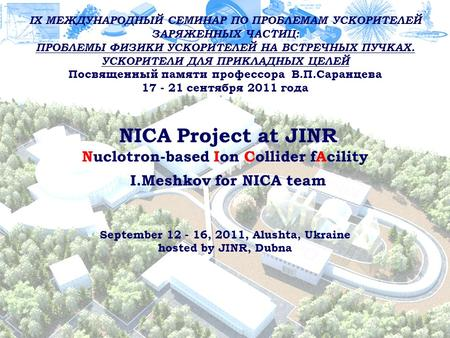 1 NICA Project at JINR Nuclotron-based Ion Collider fAcility I.Meshkov for NICA team September 12 - 16, 2011, Alushta, Ukraine hosted by JINR, Dubna IX.