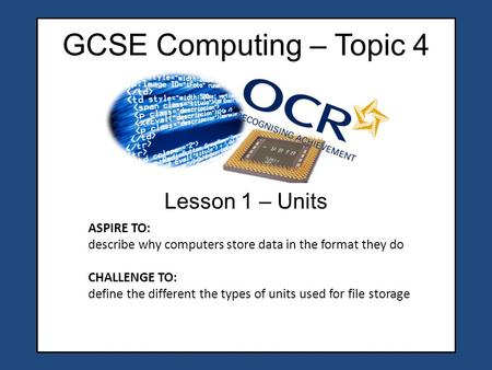 GCSE Computing – Topic 4 Lesson 1 – Units ASPIRE TO: describe why computers store data in the format they do CHALLENGE TO: define the different the types.