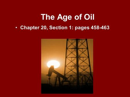 The Age of Oil Chapter 20, Section 1: pages 458-463.