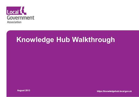 Knowledge Hub Walkthrough August 2013 https://knowledgehub.local.gov.uk.