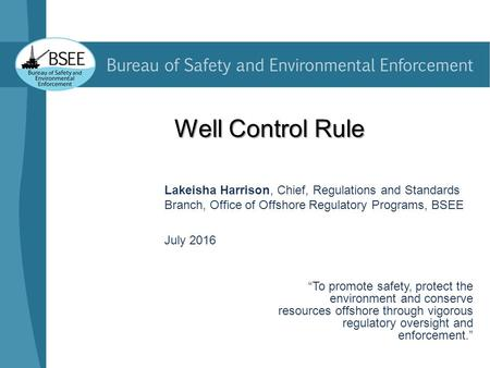 "Well Control Rule Lakeisha Harrison, Chief, Regulations and Standards Branch, Office of Offshore Regulatory Programs, BSEE July 2016 ""To promote safety,"
