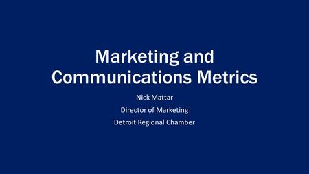 Marketing and Communications Metrics Nick Mattar Director of Marketing Detroit Regional Chamber.
