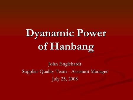 Dyanamic Power of Hanbang John Englehardt Supplier Quality Team - Assistant Manager July 25, 2008.