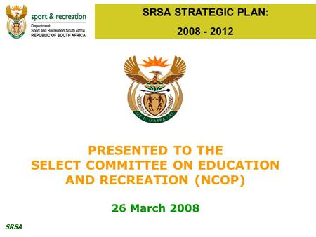 SRSA SRSA STRATEGIC PLAN: 2008 - 2012 PRESENTED TO THE SELECT COMMITTEE ON EDUCATION AND RECREATION (NCOP) 26 March 2008.