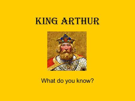 KING ARTHUR What do you know?. Fact or Fiction? Historical Arthur The Dark Ages: Late 5 th century/Early 6 th century Literary Arthur Medieval Period: