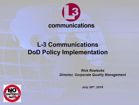 Rick Roelecke Director, Corporate Quality Management July 26 th, 2016 L-3 Communications DoD Policy Implementation.