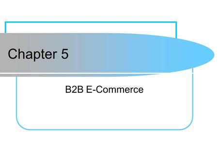 Chapter 5 B2B E-Commerce. 5-2 Learning Objectives 1.Describe the B2B field. 2.Describe the major types of B2B models. 3.Discuss the characteristics of.