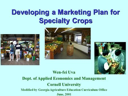 Developing a Marketing Plan for Specialty Crops Wen-fei Uva Dept. of Applied Economics and Management Cornell University Modified by Georgia Agriculture.