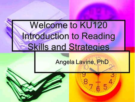 Welcome to KU120 Introduction to Reading Skills and Strategies Angela Lavine, PhD.