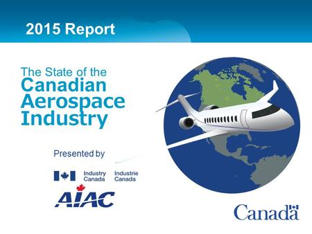 Presented by 2015 Report The State of the Canadian Aerospace Industry 2015 Report.