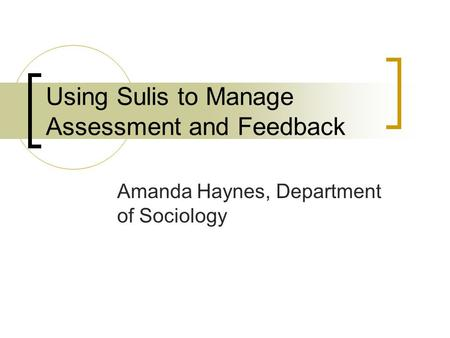 Using Sulis to Manage Assessment and Feedback Amanda Haynes, Department of Sociology.