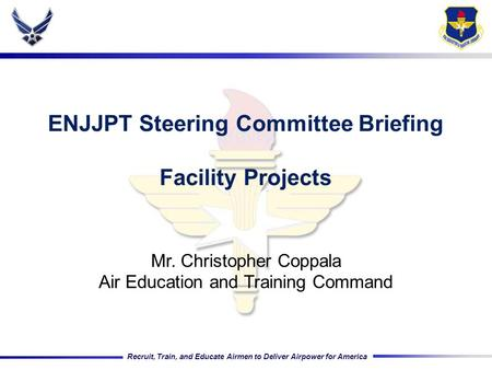 Recruit, Train, and Educate Airmen to Deliver Airpower for America ENJJPT Steering Committee Briefing Facility Projects Mr. Christopher Coppala Air Education.