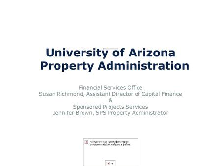 University of Arizona Property Administration Financial Services Office Susan Richmond, Assistant Director of Capital Finance & Sponsored Projects Services.