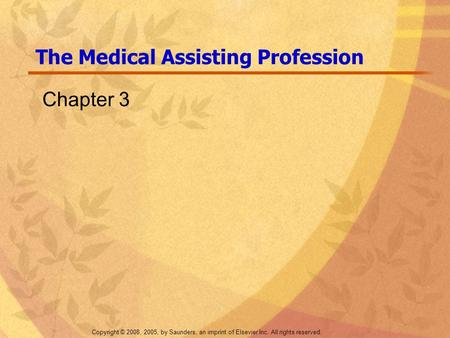 Copyright © 2008, 2005, by Saunders, an imprint of Elsevier Inc. All rights reserved. The Medical Assisting Profession Chapter 3.