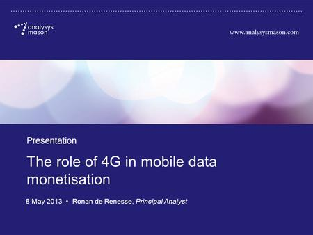 Source: Analysys Mason, 2013 The role of 4G in mobile data monetisation Presentation 8 May 2013 Ronan de Renesse, Principal Analyst.