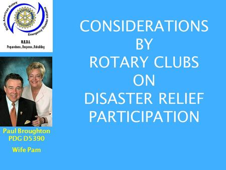 CONSIDERATIONS BY ROTARY CLUBS ON DISASTER RELIEF PARTICIPATION Paul Broughton PDG D5390 Wife Pam.