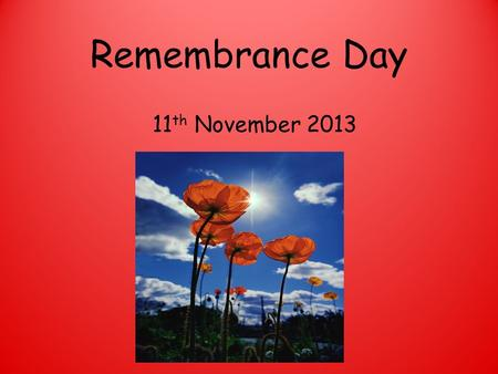 Remembrance Day 11 th November 2013. 11am 11 th November On the eleventh hour of the eleventh day, of the eleventh month…. We shall remember them.