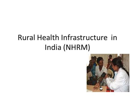 Rural Health Infrastructure in India (NHRM). Rural Health care system in India Sub Centre (SC) Primary Health Centre (PHC) Beds =4-6 Community Health.