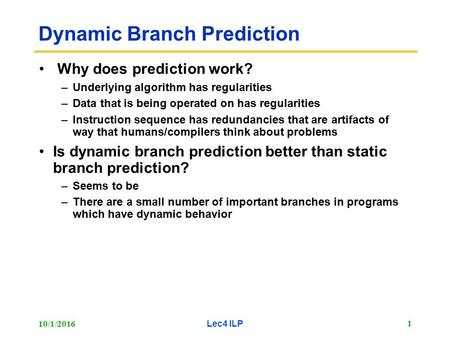 10/1/2016 Lec4 ILP 1 Dynamic Branch Prediction Why does prediction work? –Underlying algorithm has regularities –Data that is being operated on has regularities.