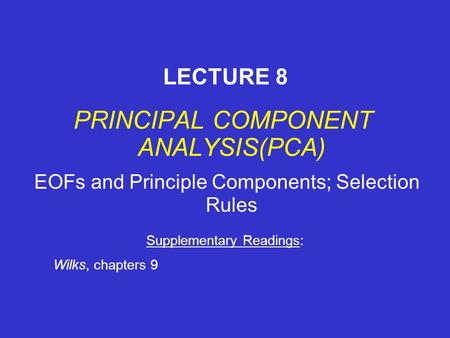 PRINCIPAL COMPONENT ANALYSIS(PCA) EOFs and Principle Components; Selection Rules LECTURE 8 Supplementary Readings: Wilks, chapters 9.
