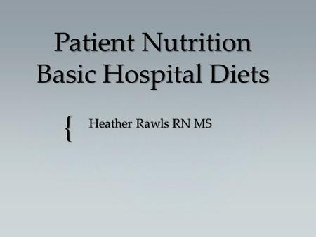 { Patient Nutrition Basic Hospital Diets Heather Rawls RN MS.